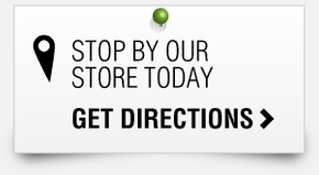 STOP BY OUR STORE TODAY GET DIRECTIONS
